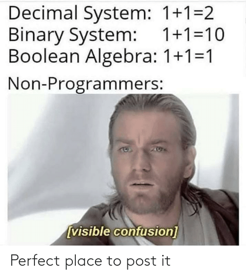 1 2: Decimal System: 1+1=2  Binary System: 1+1=10  Boolean Algebra: 1+1=1  Non-Programmers:  167  [visible confusion] Perfect place to post it