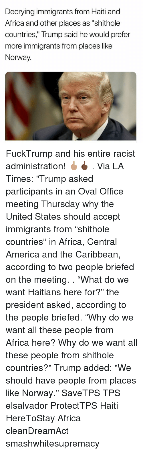 """Africa, America, and Memes: Decrying immigrants from Haiti and  Africa and other places as """"shithole  countries,"""" Trump said he would prefer  more immigrants from places like  Norway. FuckTrump and his entire racist administration! 🖕🏽🖕🏿 . Via LA Times: """"Trump asked participants in an Oval Office meeting Thursday why the United States should accept immigrants from """"shithole countries"""" in Africa, Central America and the Caribbean, according to two people briefed on the meeting. . """"What do we want Haitians here for?"""" the president asked, according to the people briefed. """"Why do we want all these people from Africa here? Why do we want all these people from shithole countries?"""" Trump added: """"We should have people from places like Norway."""" SaveTPS TPS elsalvador ProtectTPS Haiti HereToStay Africa cleanDreamAct smashwhitesupremacy"""