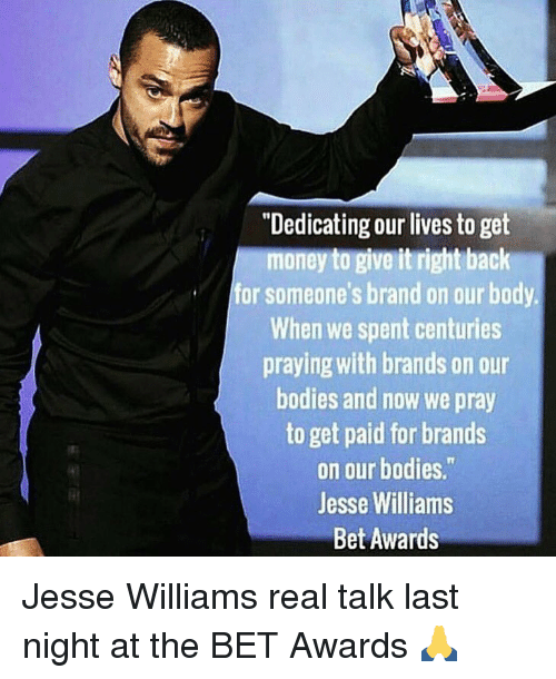 "Get Money, Memes, and 🤖: ""Dedicating our lives to get  money to give it right back  for someone's brand on our body.  When we spent centuries  praying with brands on our  bodies and now we pray  to get paid for brands  on our bodies.""  Jesse Williams  Bet Awards Jesse Williams real talk last night at the BET Awards 🙏"