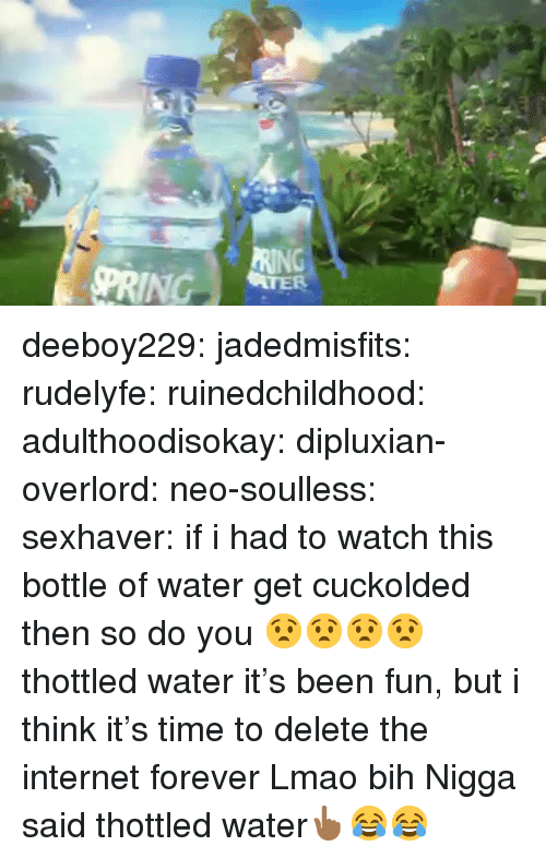 Gif, Internet, and Lmao: deeboy229:  jadedmisfits:  rudelyfe:  ruinedchildhood:   adulthoodisokay:  dipluxian-overlord:  neo-soulless:  sexhaver:  if i had to watch this bottle of water get cuckolded then so do you  😧😧😧😧  thottled water  it's been fun, but i think it's time to delete the internet forever     Lmao bih      Nigga said thottled water👆🏾😂😂