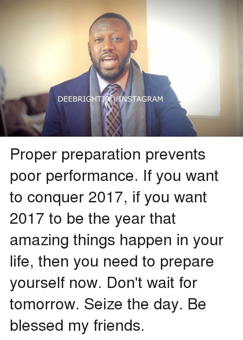 Memes, 🤖, and Seize the Day: DEEBRIGHTJ  NSTAGRAM Proper preparation prevents poor performance. If you want to conquer 2017, if you want 2017 to be the year that amazing things happen in your life, then you need to prepare yourself now. Don't wait for tomorrow. Seize the day. Be blessed my friends.