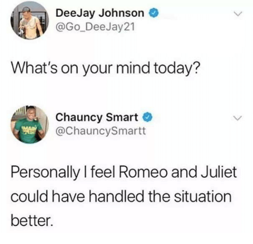 Funny, Tumblr, and Romeo and Juliet: DeeJay Johnson  @Go_Dee Jay21  What's on your mind today?  Chauncy Smart  @ChauncySmartt  Personally l feel Romeo and Juliet  could have handled the situation  better.
