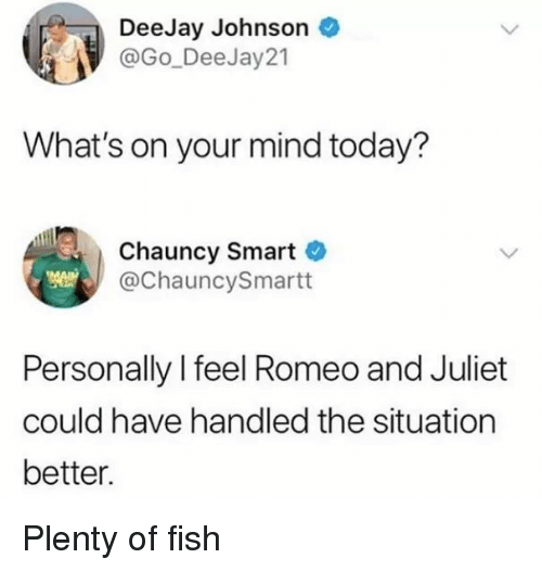 Funny, Fish, and Plenty of Fish: DeeJay Johnson  @Go_DeeJay21  What's on your mind today?  Chauncy Smart  @ChauncySmartt  Personally l feel Romeo and Juliet  could have handled the situation  better. Plenty of fish