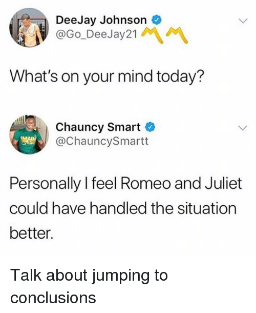 Jumping To Conclusions: DeeJay Johnson  @Go_DeeJay21MM  What's on your mind today?  Chauncy Smart C  @ChauncySmartt  Personally I feel Romeo and Juliet  could have handled the situation  better. Talk about jumping to conclusions
