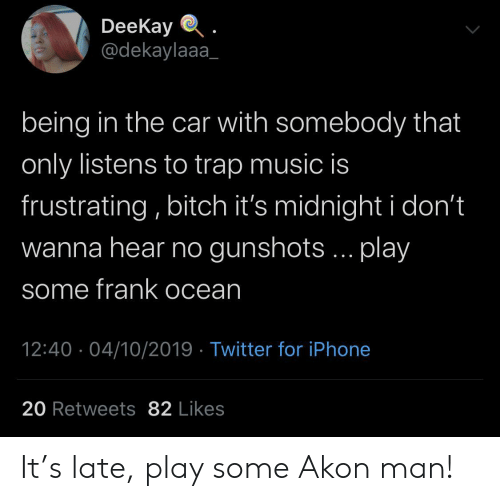trap: DeeKay  @dekaylaaa  being in the car with somebody that  only listens to trap music is  frustrating, bitch it's midnight i don't  wanna hear no gunshots... play  some frank ocean  12:40 04/10/2019 Twitter for iPhone  20 Retweets 82 Likes It's late, play some Akon man!