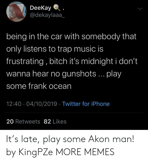 Akon: DeeKay  @dekaylaaa  being in the car with somebody that  only listens to trap music is  frustrating, bitch it's midnight i don't  wanna hear no gunshots... play  some frank ocean  12:40 04/10/2019 Twitter for iPhone  20 Retweets 82 Likes It's late, play some Akon man! by KingPZe MORE MEMES