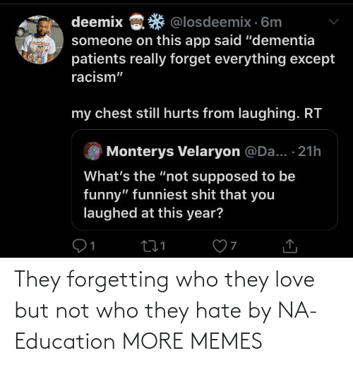 "Dank, Funny, and Love: deemix  @losdeemix · 6m  someone on this app said ""dementia  patients really forget everything except  racism""  my chest stillI hurts from laughing. RT  Monterys Velaryon @Da... · 21h  What's the ""not supposed to be  funny"" funniest shit that you  laughed at this year? They forgetting who they love but not who they hate by NA-Education MORE MEMES"