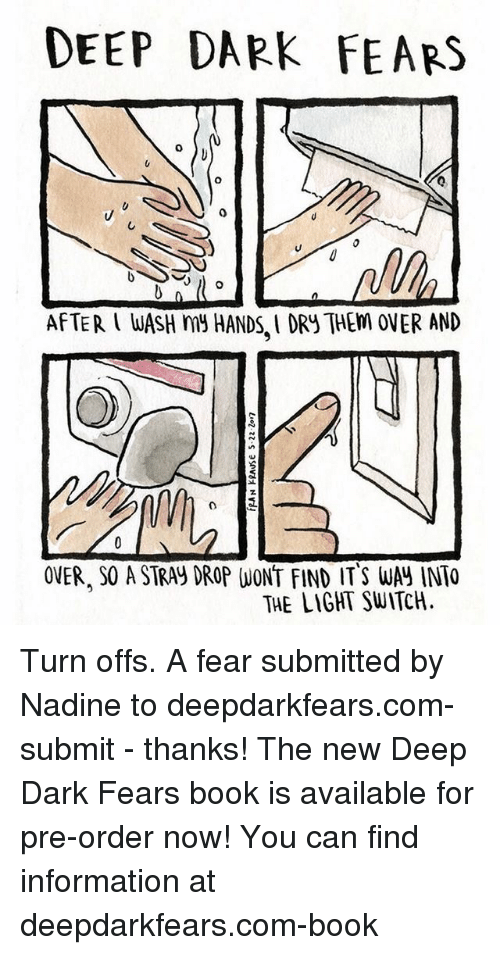 light switch: DEEP DARK FEARS  AFTER WASH my HANDSIORy THEM OVER AND  OVER. SOASTRAy DROP WONT FIND IT S WA INTO  THE LIGHT SWITCH. Turn offs. A fear submitted by Nadine to deepdarkfears.com-submit - thanks! The new Deep Dark Fears book is available for pre-order now! You can find information at deepdarkfears.com-book