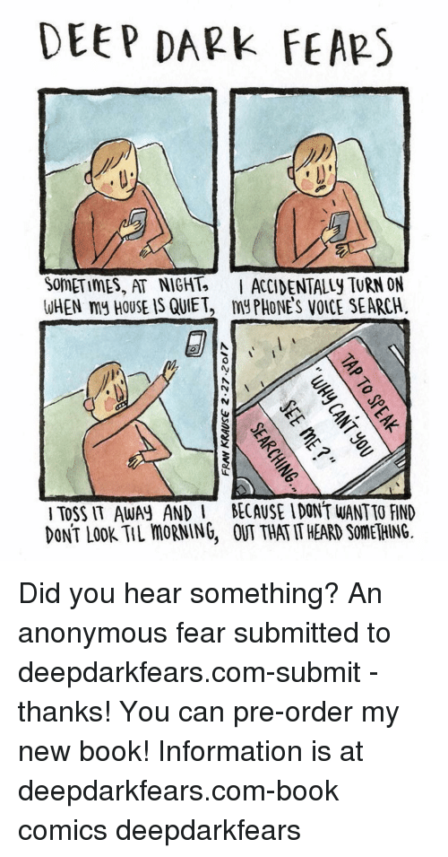 Memes, Quiet, and 🤖: DEEP DARK  FEARS  SOMETIMES, AT NIGHT. I ACCIDENTALLY TURN ON  WHEN my HOUSE IS QUIET, my PHONES VOICE SEARCH.  TOSS IT AWAN AND l BECAUSE IDONT WANTTO FIND  DONT LOOK TIL moRNING, THATITHEARD SOMETHING. Did you hear something? An anonymous fear submitted to deepdarkfears.com-submit - thanks! You can pre-order my new book! Information is at deepdarkfears.com-book comics deepdarkfears