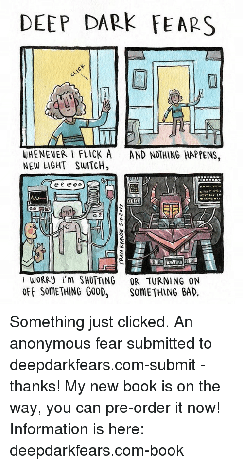 light switch: DEEP DARK FEARS  WHENEVER I FLICK A  AND NOTHING HAPPENS  NEW LIGHT SWITCH,  e e e ee  a 3  I WORRy I'm SHUTTING OR TURNING ON  OFF SOMETHING GOOD  SOMETHING BAD Something just clicked. An anonymous fear submitted to deepdarkfears.com-submit - thanks! My new book is on the way, you can pre-order it now! Information is here: deepdarkfears.com-book