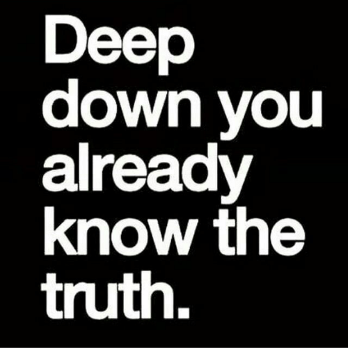 Truth, Deep, and Down: Deep  down youu  already  know the  truth.