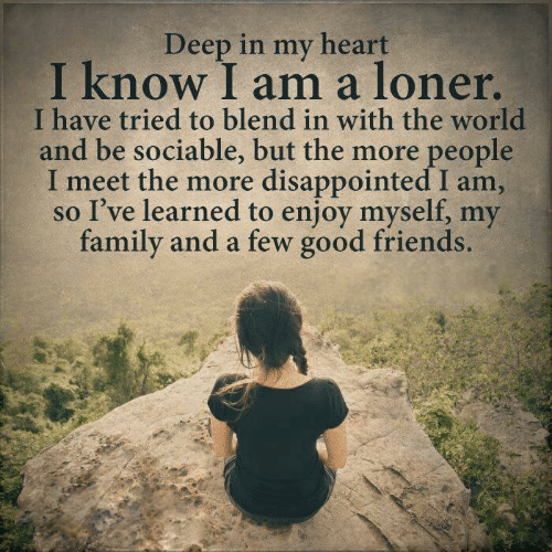 Dank, Disappointed, and Family: Deep in my heart  I know I am a loner  I have tried to blend in with the world  and be sociable, but the more people  meet the more disappointed I am,  so I've learned to enjoy myself, my  family and a few good friends.