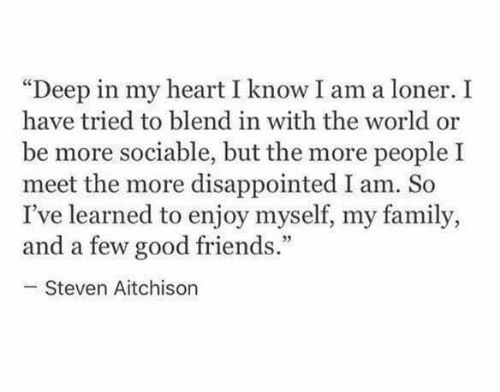 """loner: """"Deep in my heart I know I am a loner. I  have tried to blend in with the world or  be more sociable, but the more people I  meet the more disappointed I am. So  I've learned to enjoy myself, my family,  and a few good friends.""""  Steven Aitchison"""