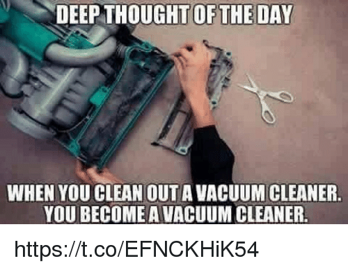 Deep Thought: DEEP THOUGHT OFTHE DAY  WHEN YOU CLEAN OUT A VACUUM CLEANER  YOU BECOME A VACUUM CLEANER. https://t.co/EFNCKHiK54