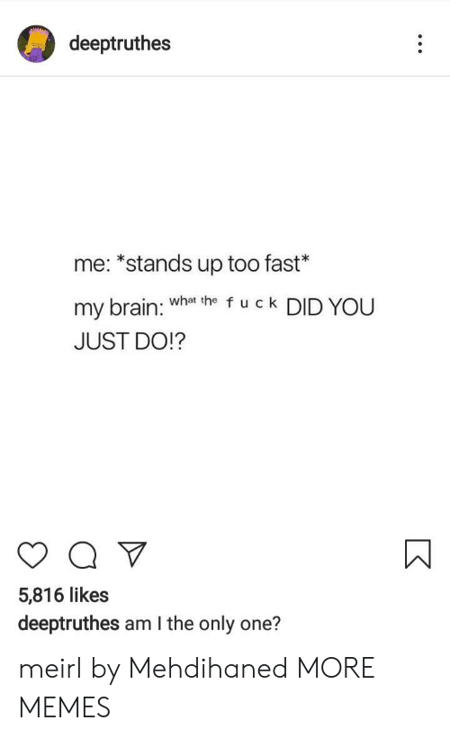 am i the only: deeptruthes  me: *stands up too fast*  my brain: Wha he f u c k DID YOU  JUST DO!?  5,816 likes  deeptruthes am I the only one? meirl by Mehdihaned MORE MEMES