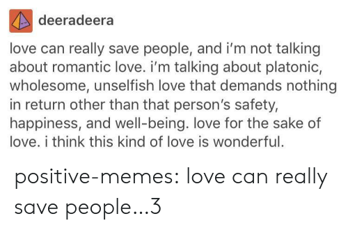Love, Memes, and Tumblr: deeradeera  love can really save people, and i'm not talking  about romantic love. i'm talking about platonic,  wholesome, unselfish love that demands nothing  in return other than that person's safety,  happiness, and well-being. love for the sake of  love. i think this kind of love is wonderful. positive-memes:  love can really save people…3