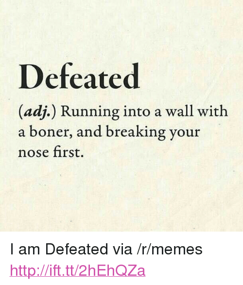"Boner, Memes, and Http: Defeated  (adj.) Running into a wall with  a boner, and breaking your  nose first. <p>I am Defeated via /r/memes <a href=""http://ift.tt/2hEhQZa"">http://ift.tt/2hEhQZa</a></p>"