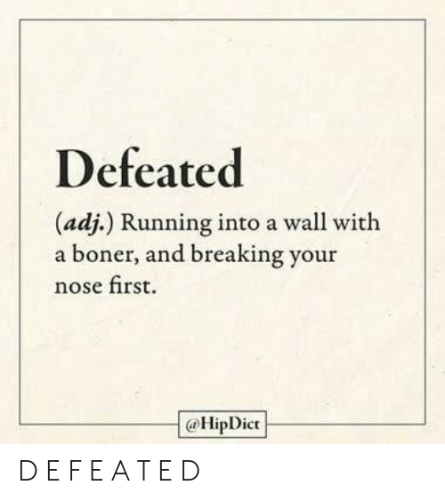 Boner, Running, and First: Defeated  (adj.) Running into a wall with  a boner, and breaking your  nose first.  @HipDict D E F E A T E D