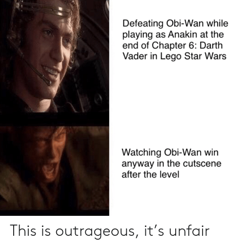 chapter: Defeating Obi-Wan while  playing as Anakin at the  end of Chapter 6: Darth  Vader in Lego Star Wars  Watching Obi-Wan win  anyway in the cutscene  after the level This is outrageous, it's unfair