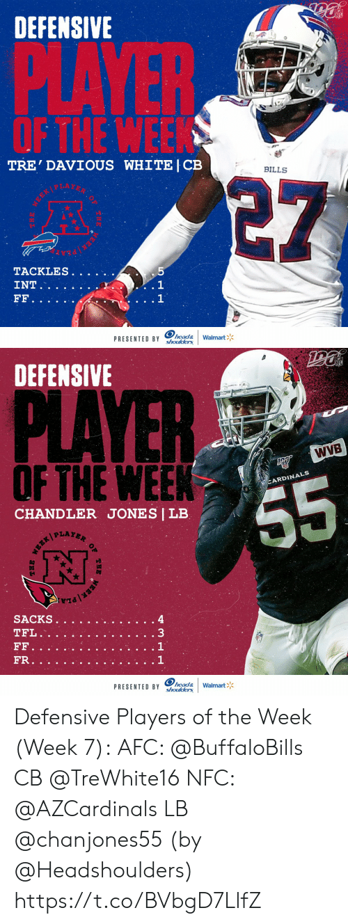 Defensive: DEFENSIVE  PLAYER  OF THE WEEK  TRE' DAVIOUS WHITE | CB  BILLS  5  TACKLES.  . 1  1  INT  FF.  head&  shoulders  Walmart  PRESENTED BY  MEEK   DEFENSIVE  PLAYER  WVB  OFTHE WEEK  CARDINALS  55  CHANDLER JONES | LB  PLAYER  SACKS  TFL.  33  FF  FR.  head&  shoulders  PRESENTED BY  Walmart  OF  THE  EBR/ Defensive Players of the Week (Week 7):  AFC: @BuffaloBills CB @TreWhite16 NFC: @AZCardinals LB @chanjones55  (by @Headshoulders) https://t.co/BVbgD7LlfZ