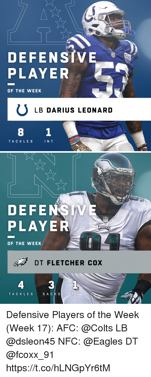 Indianapolis Colts, Philadelphia Eagles, and Memes: DEFENSIVE  PLAYER  OF THE WEEK  ULB DARIUS LEONARD  TA CKLES  I N T   DEFENSIVE  PLAYER  OF THE WEEK  DT FLETCHER cox  4  3  TACKLES  SACKS Defensive Players of the Week (Week 17):  AFC: @Colts LB @dsleon45  NFC: @Eagles DT @fcoxx_91 https://t.co/hLNGpYr6tM