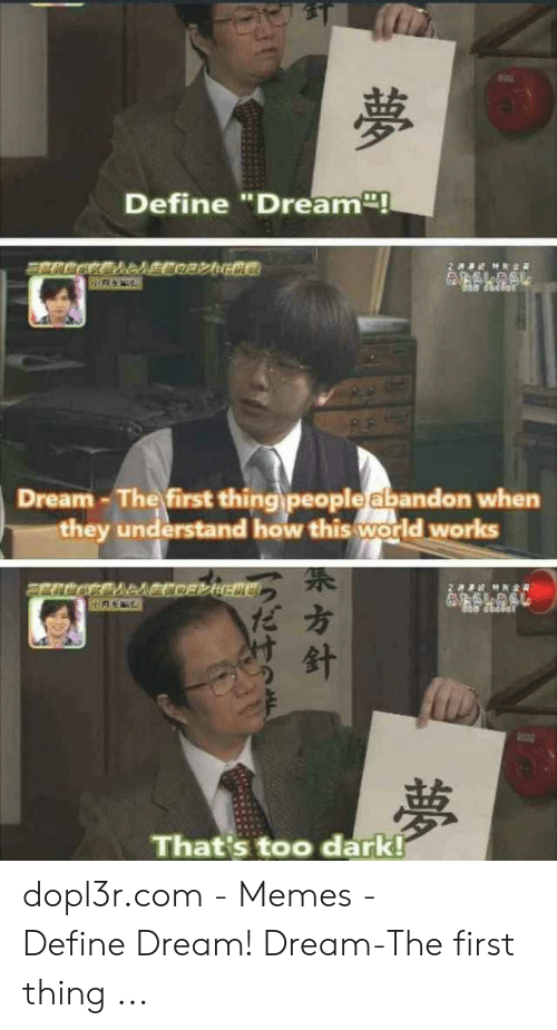 "Define Meme: Define ""Dream  Dream -The first thing people abandon when  they understand how this world works  だ方  That's too dark! dopl3r.com - Memes - 夢 歹 Define Dream! Dream-The first thing ..."
