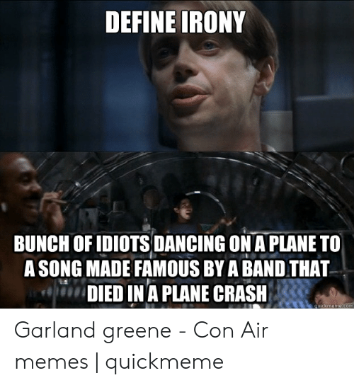 Define Meme: DEFINE IRONY  BUNCH OF IDIOTS DANCING ON A PLANE TO  A SONG MADE FAMOUS BY A BAND THAT  DIED IN A PLANE CRASH  quickmeme.com Garland greene - Con Air memes | quickmeme