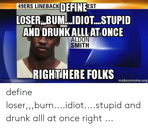 Define Meme: DEFINEEST  LOSER BUMIDIOT...STUPID  49ERS LINEBACK  AND DRUNKALLLAT ONCE  ALDON  SMITH  RIGHTHERE FOLKS  ws COVERACOL  Y AA  makeameme.org define loser,,,bum....idiot....stupid and drunk alll at once right ...