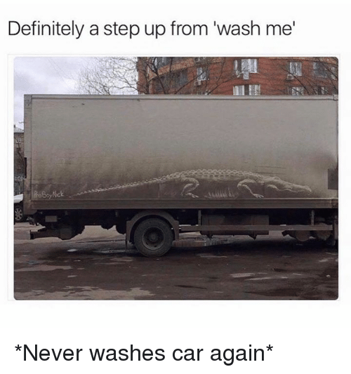 "step ups: Definitely a step up from ""wash me *Never washes car again*"