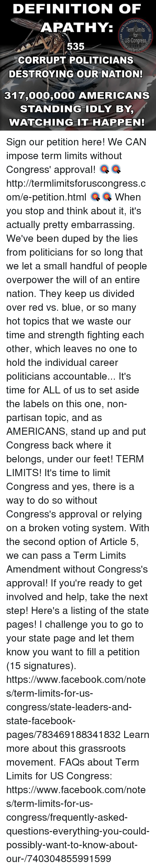 Definitely, Facebook, and Memes: DEFINITION OF  itsforUSC  APATHY.  Term Limits  US Congress  535  CORRUPT POLITICIANS  DESTROYING OUR NATION!  317,000  AMERICANS  STANDING IDLY BY,  WATCHING IT HAPPEN! Sign our petition here! We CAN impose term limits without Congress' approval! 🎯🎯http://termlimitsforuscongress.com/e-petition.html 🎯🎯  When you stop and think about it, it's actually pretty embarrassing.  We've been duped by the lies from politicians for so long that we let a small handful of people overpower the will of an entire nation.  They keep us divided over red vs. blue, or so many hot topics that we waste our time and strength fighting each other, which leaves no one to hold the individual career politicians accountable...  It's time for ALL of us to set aside the labels on this one, non-partisan topic, and as AMERICANS, stand up and put Congress back where it belongs, under our feet!  TERM LIMITS!  It's time to limit Congress and yes, there is a way to do so without Congress's approval or relying on a broken voting system.  With the second option of Article 5, we can pass a Term Limits Amendment without Congress's approval!  If you're ready to get involved and help, take the next step! Here's a listing of the state pages! I challenge you to go to your state page and let them know you want to fill a petition (15 signatures). https://www.facebook.com/notes/term-limits-for-us-congress/state-leaders-and-state-facebook-pages/783469188341832  Learn more about this grassroots movement. FAQs about Term Limits for US Congress: https://www.facebook.com/notes/term-limits-for-us-congress/frequently-asked-questions-everything-you-could-possibly-want-to-know-about-our-/740304855991599