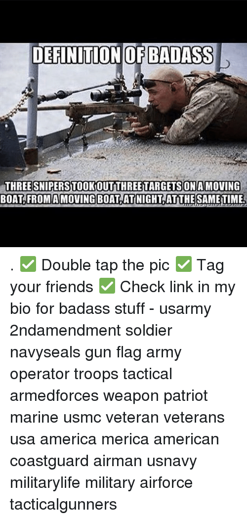 Badasses: DEFINITIONOF BADASS  THREE SNIPERSTOOKOUTTHREETARGETSON A MOVING  BOAT,FROMAMOVING BOAT ATNIGHT,AT THE SAMETIME . ✅ Double tap the pic ✅ Tag your friends ✅ Check link in my bio for badass stuff - usarmy 2ndamendment soldier navyseals gun flag army operator troops tactical armedforces weapon patriot marine usmc veteran veterans usa america merica american coastguard airman usnavy militarylife military airforce tacticalgunners