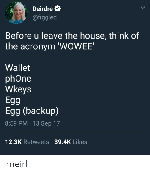 backup: Deirdre  @figgled  Before u leave the house, think of  the acronym 'WOWEE'  Wallet  phOne  Wkeys  Egg  Egg (backup)  8:59 PM 13 Sep 17  12.3K Retweets 39.4K Likes meirl