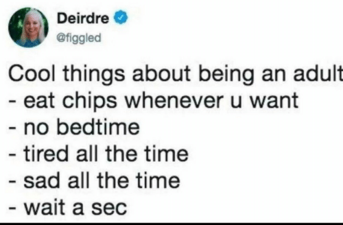 Being an Adult, Cool, and Time: Deirdre  @figgled  Cool things about being an adult  eat chips whenever u want  - no bedtime  tired all the time  - sad all the time  wait a sec