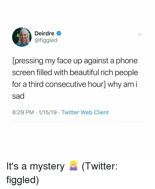 Beautiful, Phone, and Twitter: Deirdre  @figgled  [pressing my face up against a phone  screen filled with beautiful rich people  for a third consecutive hour] why am i  sad  8:29 PM 1/15/19 Twitter Web Client It's a mystery 🤷🏼♀️ (Twitter: figgled)