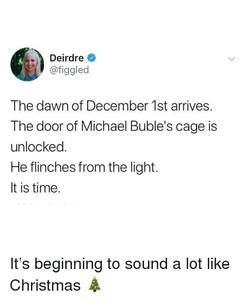 Christmas, Dawn, and Michael: Deirdre  @figgled  The dawn of December 1st arrives.  The door of Michael Buble's cage is  unlocked  He flinches from the light.  It is time. It's beginning to sound a lot like Christmas 🎄