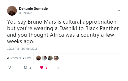 Africa, Bruno Mars, and Black: Dekunle Somade  @Dekunle  You say Bruno Mars is cultural appropriation  but you're wearing a Dashiki to Black Panther  and you thought Africa was a country a few  weeks ago.  10:02 AM- 16 Mar 2018  2 Retweets 3 Likes