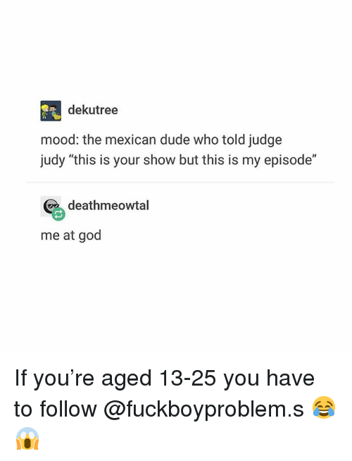 "Dude, God, and Judge Judy: dekutree  mood: the mexican dude who told judge  judy ""this is your show but this is my episode""  deathmeowtal  me at god If you're aged 13-25 you have to follow @fuckboyproblem.s 😂😱"