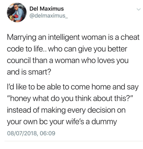 """Maximus: Del Maximus  @delmaximus_  Marrying an intelligent woman is a cheat  code to life.. who can give you better  council than a woman who loves you  and is smart?  l'd like to be able to come home and say  """"honey what do you think about this?""""  instead of making every decision on  your own bc your wife's a dummy  08/07/2018, 06:09"""