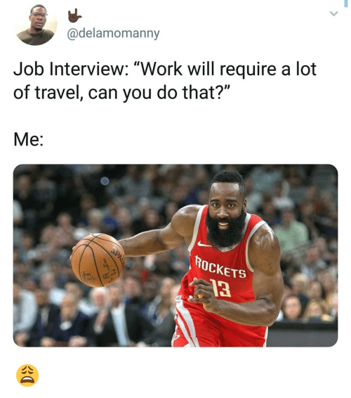 "Job Interview, Memes, and Work: @delamomanny  Job Interview: ""Work will require a lot  of travel, can you do that?""  Me:  ROCKETS  13 😩"