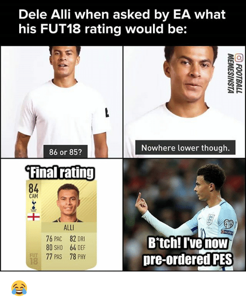 fut: Dele Alli when asked by EA what  his FUT18 rating would be:  Nowhere lower though.  86 or 85?  Final ratinj  84  CAM  ALL  76 PAC 82 DRI  80 SHO 64 DEF  77 PAS 78 PHY  Bitch! I've now  pre-ordered PES  FUT  18 😂