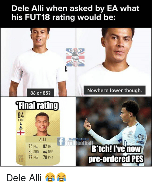 Trollings: Dele Alli when asked by EA what  his FUT18 rating would be:  Nowhere lower though.  86 or 853  Final rating  84  CAM  ALLI  76 PAC 82 DRI  80 SHO 64 DEF  77 PAS 78 PHY  A L  T Troll Football  Bitch! I'vG now  pre-ordered PES  FUT  18 Dele Alli 😂😂