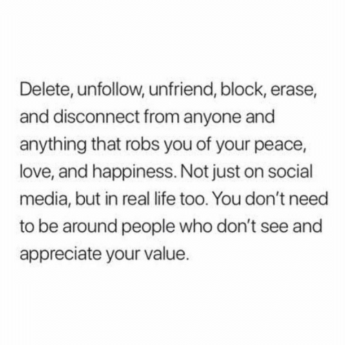 Erase: Delete, unfollow, unfriend, block, erase,  and disconnect from anyone and  anything that robs you of your peace,  love, and happiness. Not just on social  media, but in real life too. You don't need  to be around people who don't see and  appreciate your value.