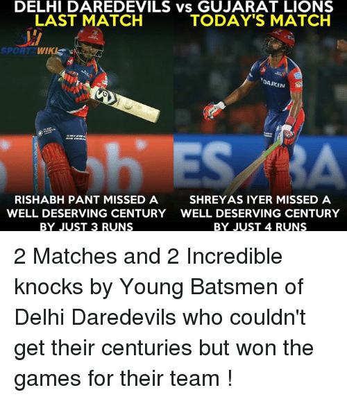 Rishabh Pant: DELHI DAREDEVILS vs GUJARAT LIONS  LAST MATCH  TODAY'S MATCH  SPORT  DAIKIN  RISHABH PANT MISSED A  SHREYASIYER MISSED A  WELL DESERVING CENTURY WELL DESERVING CENTURY  BY JUST 3 RUNS  BY JUST 4 RUNS 2 Matches and 2 Incredible knocks by Young Batsmen of Delhi Daredevils who couldn't get their centuries but won the games for their team !
