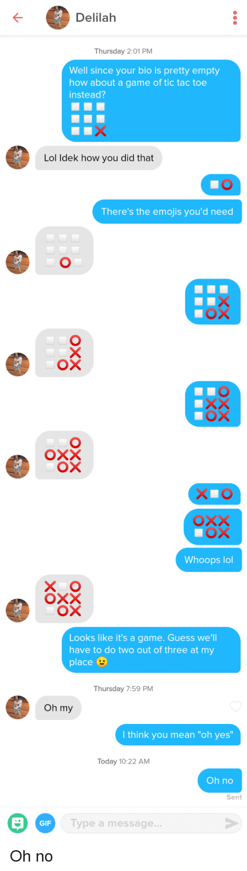 "Gif, Lol, and Emojis: Delilah  Thursday 2:01 PM  Well since your bio is pretty empty  how about a game of tic tac toe  instead?  Lol ldek how you did that  There's the emojis you'd need  ох  Whoops lol  X O  Looks like it's a game. Guess we'll  have to do two out of three at my  place  Thursday 7:59 PM  Oh my  I think you mean ""oh yes  Today 10:22 AM  Oh no  Sent  GIF  Type a message Oh no"