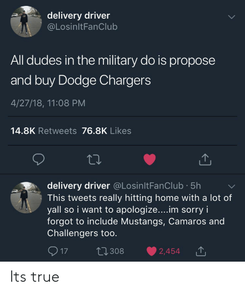 Sorry, True, and Chargers: delivery driver  @LosinltFanClub  All dudes in the military do is propose  and buy Dodge Chargers  4/27/18, 11:08 PM  14.8K Retweets 76.8K Likes  delivery driver @LosinltFanClub 5h  This tweets really hitting home with a lot of  yall so i want to apologize....im sorry i  forgot to include Mustangs, Camaros and  Challengers too.  17 t2308 2,454T Its true