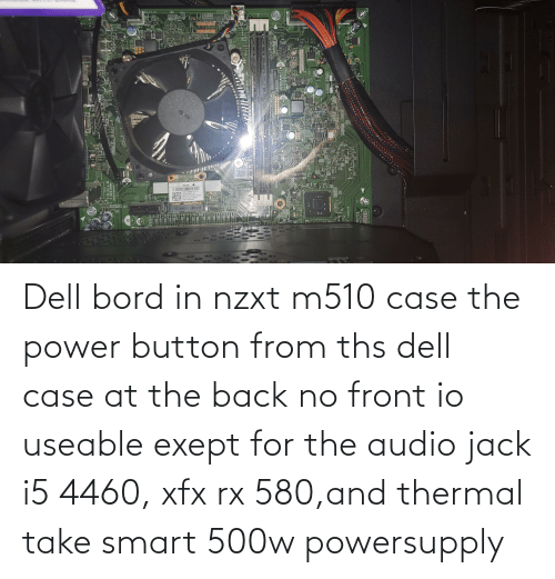 jack: Dell bord in nzxt m510 case the power button from ths dell case at the back no front io useable exept for the audio jack i5 4460, xfx rx 580,and thermal take smart 500w powersupply