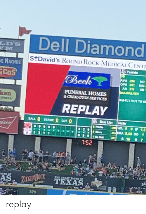 Dell, Ken, and Beck: Dell Diamond  LD'S  YM  StDavid's ROUND ROCK MEDICAL CENTE  E NACHOS!  Tanielu  30  CoS  Beck  AVO  2 HR  OPS 1RBI  AB 214  T-WALKED  FUNERAL HOMES  & CREMATION SERVICES  ken  XPRESS  Srd FLY OUT TO C  REPLAY  BALL O STRIKE O OUT O  Due Up Nolla  iser  8 Reche  265 ERA 5.40 S0 1  8 16 B7  Ses  1 D Got  7:52  ASTE OF  THE GREAT TASTE OF  ZIEGEN BOCK  SA  TEXAS  ALTLIC  375 replay
