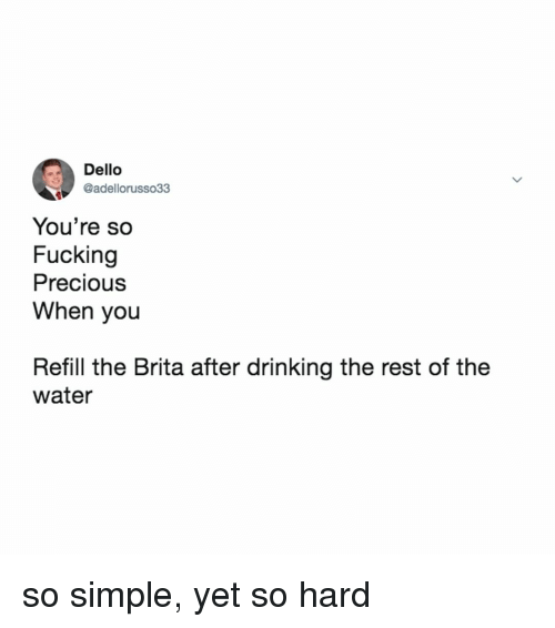Drinking, Fucking, and Precious: Dello  @adellorusso33  You're so  Fucking  Precious  When you  Refill the Brita after drinking the rest of the  water so simple, yet so hard