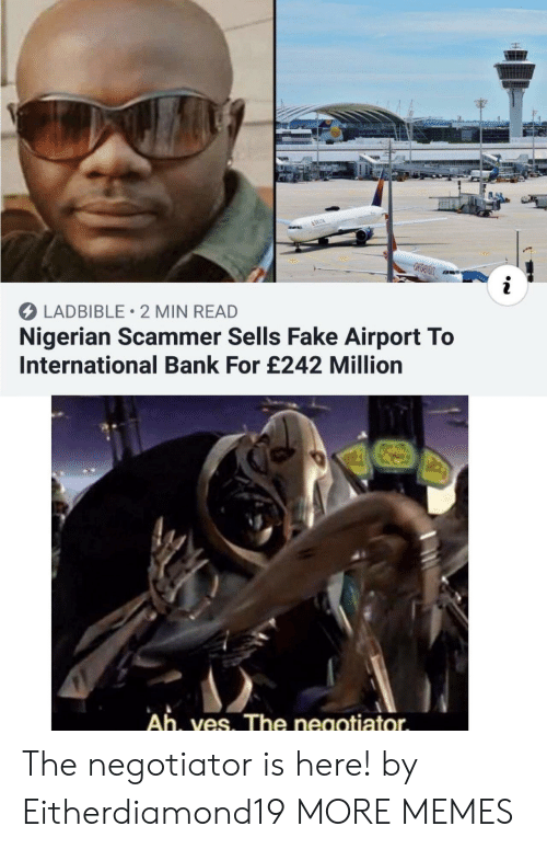 Delta: &DELTA  i  LADBIBLE 2 MIN READ  Nigerian Scammer Sells Fake Airport To  International Bank For £242 Million  Ah, ves. The negotiator The negotiator is here! by Eitherdiamond19 MORE MEMES