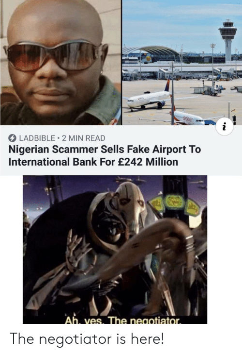 Delta: &DELTA  i  LADBIBLE 2 MIN READ  Nigerian Scammer Sells Fake Airport To  International Bank For £242 Million  Ah, ves. The negotiator The negotiator is here!